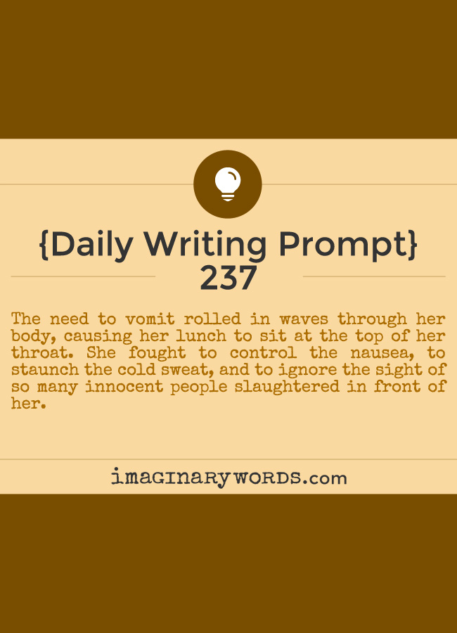 Daily Writing Prompts: The need to vomit rolled in waves through her body, causing her lunch to sit at the top of her throat. She fought to control the nausea, to staunch the cold sweat, and to ignore the sight of so many innocent people slaughtered in front of her.