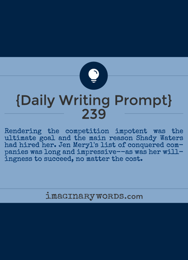 Daily Writing Prompts: Rendering the competition impotent was the ultimate goal and the main reason Shady Waters had hired her. Jen Meryl's list of conquered companies was long and impressive--as was her willingness to succeed, no matter the cost.