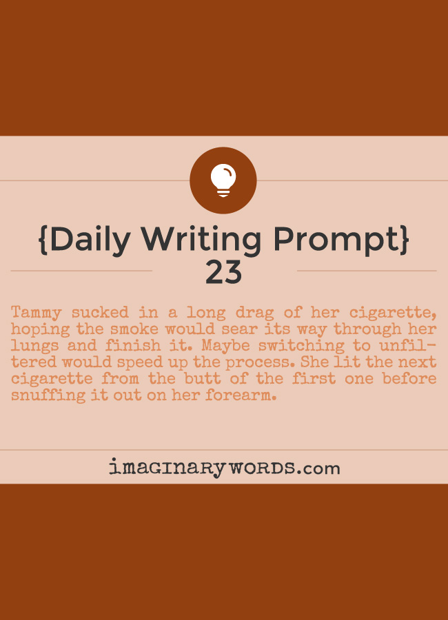 Daily Writing Prompts: Tammy sucked in a long drag of her cigarette, hoping the smoke would sear its way through her lungs and finish it. Maybe switching to unfiltered would speed up the process. She lit the next cigarette from the butt of the first one before snuffing it out on her forearm.