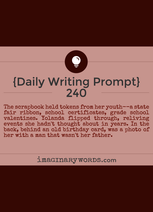 Daily Writing Prompts: The scrapbook held tokens from her youth--a state fair ribbon, school certificates, grade school valentines. Yolanda flipped through, reliving events she hadn't thought about in years. In the back, behind an old birthday card, was a photo of her with a man that wasn't her father.