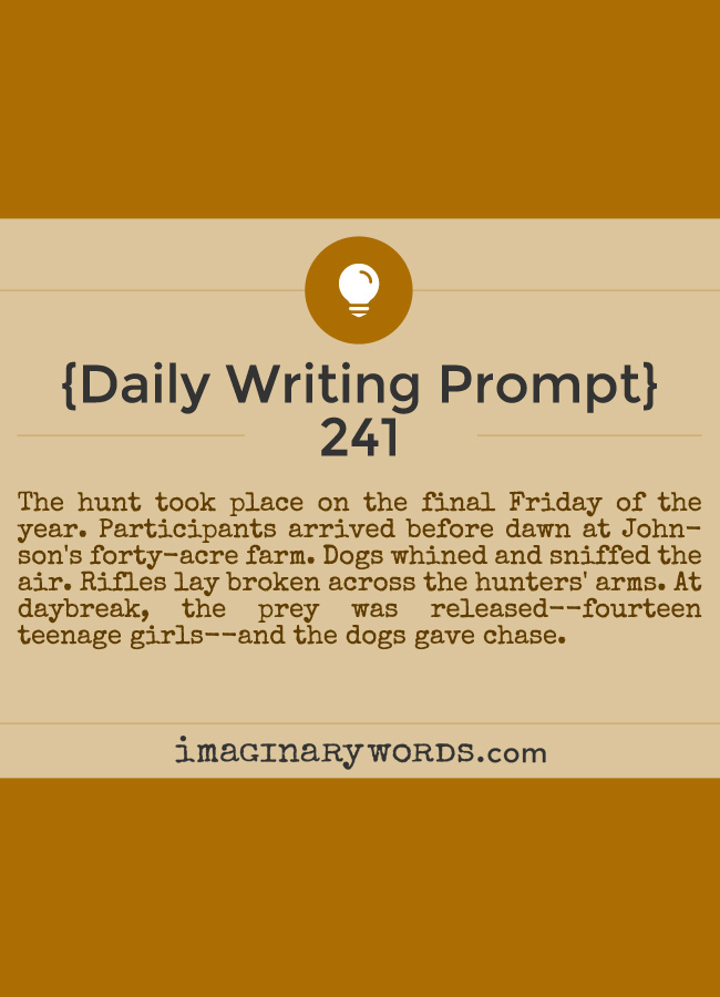 Daily Writing Prompts: The hunt took place on the final Friday of the year. Participants arrived before dawn at Johnson's forty-acre farm. Dogs whined and sniffed the air. Rifles lay broken across the hunters' arms. At daybreak, the prey was released--fourteen teenage girls--and the dogs gave chase.