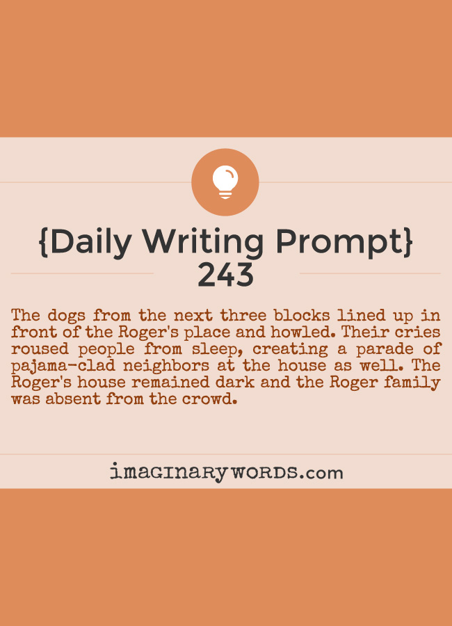 Daily Writing Prompts: The dogs from the next three blocks lined up in front of the Roger's place and howled. Their cries roused people from sleep, creating a parade of pajama-clad neighbors at the house as well. The Roger's house remained dark and the Roger family was absent from the crowd.
