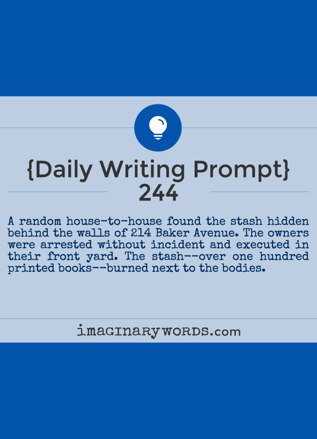 Daily Writing Prompts: A random house-to-house found the stash hidden behind the walls of 214 Baker Avenue. The owners were arrested without incident and executed in their front yard. The stash--over one hundred printed books--burned next to the bodies.