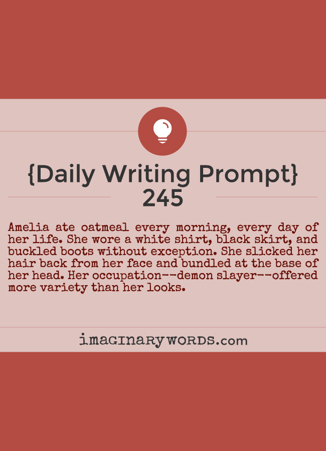 Daily Writing Prompts: Amelia ate oatmeal every morning, every day of her life. She wore a white shirt, black skirt, and buckled boots without exception. She slicked her hair back from her face and bundled at the base of her head. Her occupation--demon slayer--offered more variety than her looks.