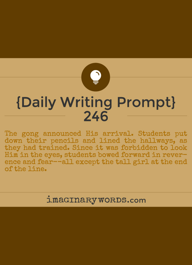 Daily Writing Prompts: The gong announced His arrival. Students put down their pencils and lined the hallways, as they had trained. Since it was forbidden to look Him in the eyes, students bowed forward in reverence and fear--all except the tall girl at the end of the line.