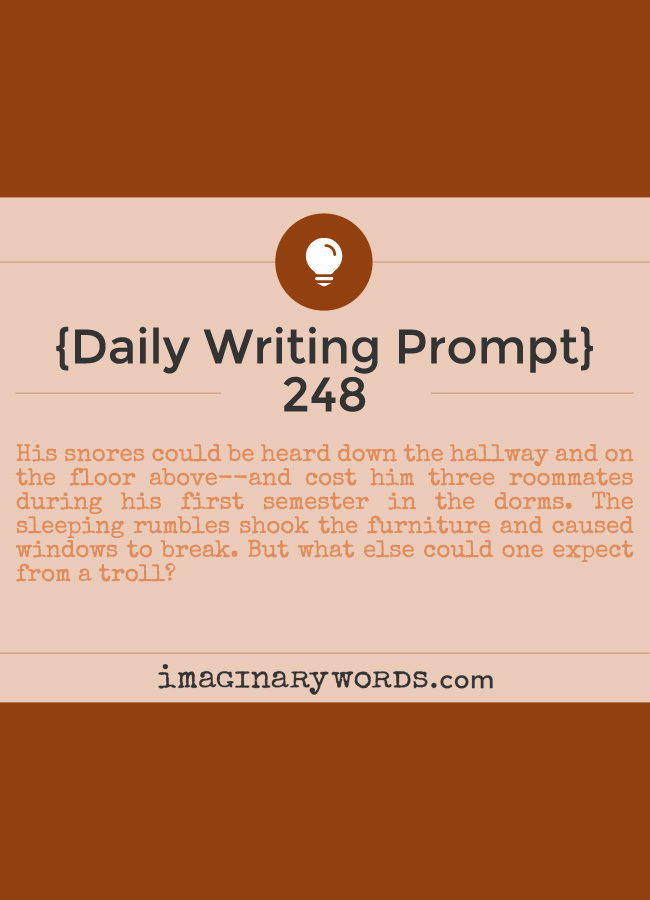 Daily Writing Prompts: His snores could be heard down the hallway and on the floor above--and cost him three roommates during his first semester in the dorms. The sleeping rumbles shook the furniture and caused windows to break. But what else could one expect from a troll?