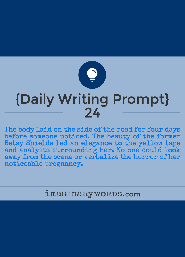 Daily Writing Prompts: The body laid on the side of the road for four days before someone noticed. The beauty of the former Betsy Shields led an elegance to the yellow tape and analysts surrounding her. No one could look away from the scene or verbalize the horror of her noticeable pregnancy.