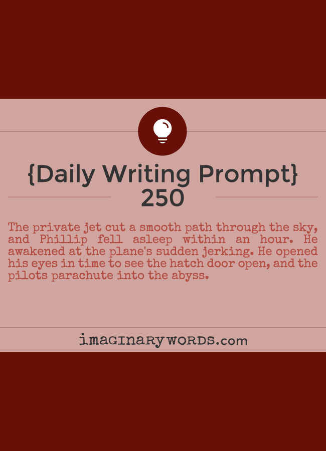 Daily Writing Prompts: The private jet cut a smooth path through the sky, and Phillip fell asleep within an hour. He awakened at the plane's sudden jerking. He opened his eyes in time to see the hatch door open, and the pilots parachute into the abyss.
