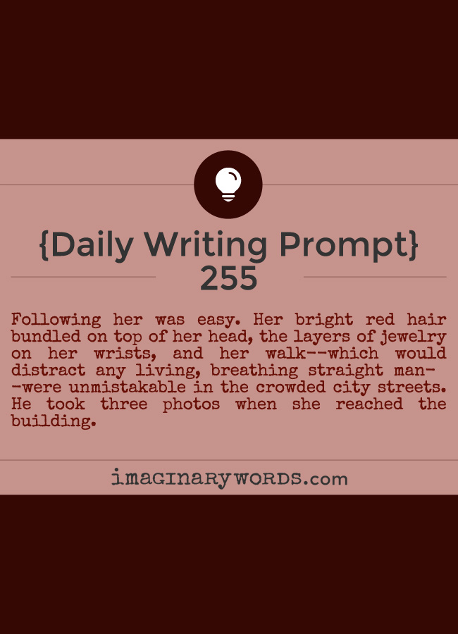 Daily Writing Prompts: Following her was easy. Her bright red hair bundled on top of her head, the layers of jewelry on her wrists, and her walk--which would distract any living, breathing straight man--were unmistakable in the crowded city streets. He took three photos when she reached the building.