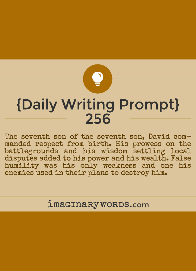 Daily Writing Prompts: The seventh son of the seventh son, David commanded respect from birth. His prowess on the battlegrounds and his wisdom settling local disputes added to his power and his wealth. False humility was his only weakness and one his enemies used in their plans to destroy him.