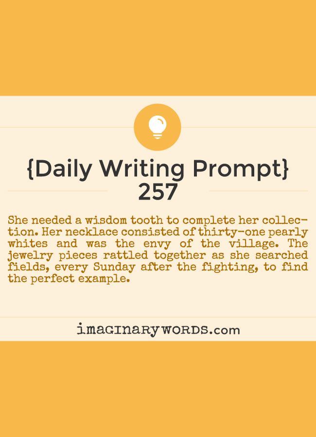 Daily Writing Prompts: She needed a wisdom tooth to complete her collection. Her necklace consisted of thirty-one pearly whites and was the envy of the village. The jewelry pieces rattled together as she searched fields, every Sunday after the fighting, to find the perfect example.