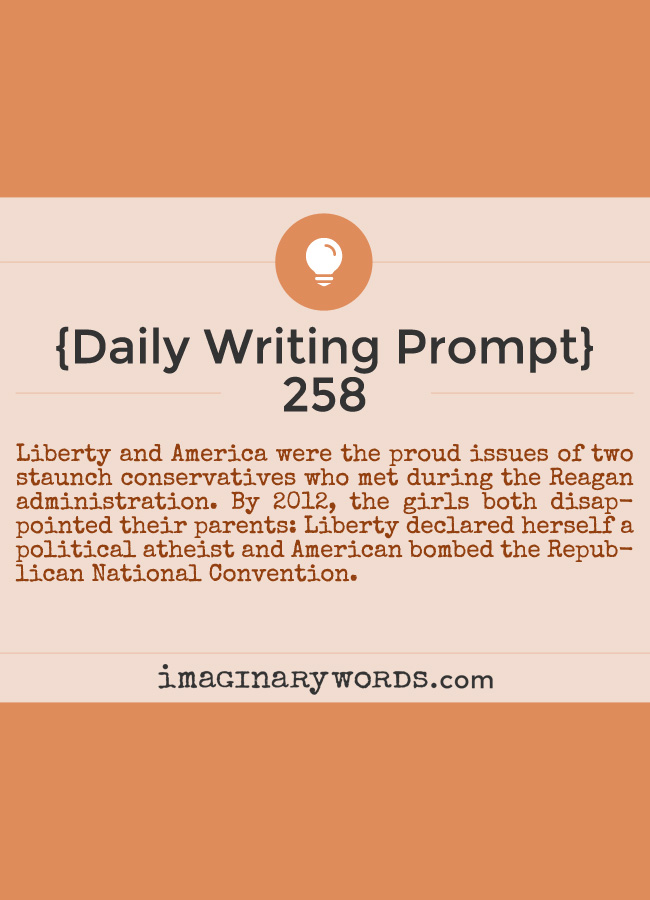 Daily Writing Prompts: Liberty and America were the proud issues of two staunch conservatives who met during the Reagan administration. By 2012, the girls both disappointed their parents: Liberty declared herself a political atheist and American bombed the Republican National Convention.