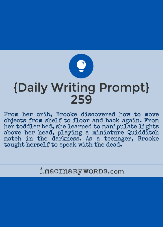 Daily Writing Prompts: From her crib, Brooke discovered how to move objects from shelf to floor and back again. From her toddler bed, she learned to manipulate lights above her head, playing a miniature Quidditch match in the darkness. As a teenager, Brooke taught herself to speak with the dead.