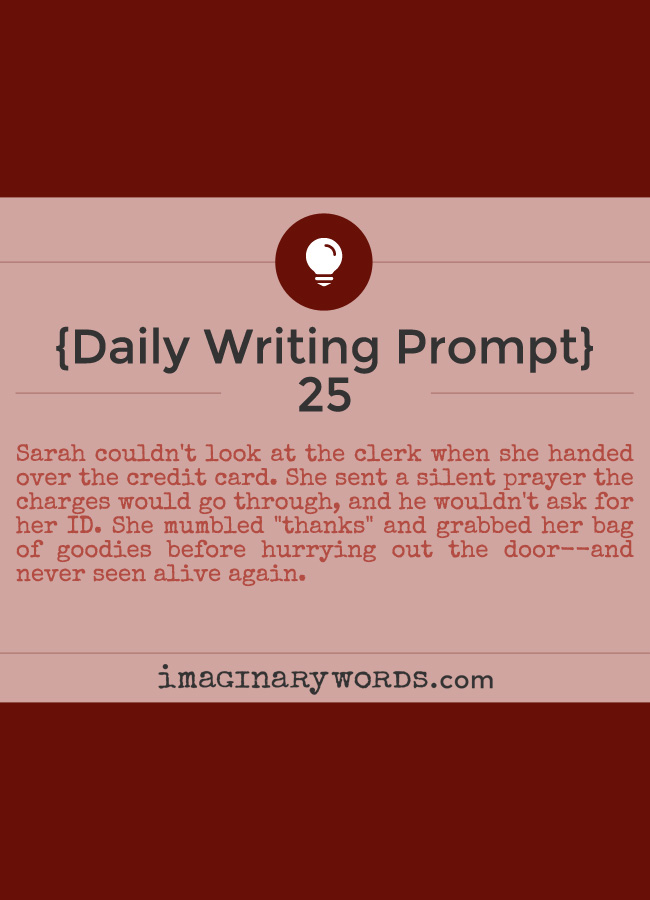 Daily Writing Prompts: Sarah couldn't look at the clerk when she handed over the credit card. She sent a silent prayer the charges would go through, and he wouldn't ask for her ID. She mumbled 'thanks' and grabbed her bag of goodies before hurrying out the door--and never seen alive again.