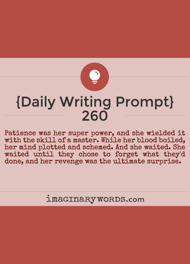 Daily Writing Prompts: Patience was her super power, and she wielded it with the skill of a master. While her blood boiled, her mind plotted and schemed. And she waited. She waited until they chose to forget what they'd done, and her revenge was the ultimate surprise.