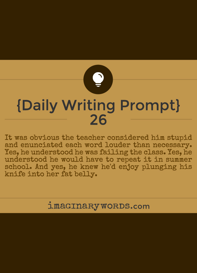 Daily Writing Prompts: It was obvious the teacher considered him stupid and enunciated each word louder than necessary. Yes, he understood he was failing the class. Yes, he understood he would have to repeat it in summer school. And yes, he knew he'd enjoy plunging his knife into her fat belly.