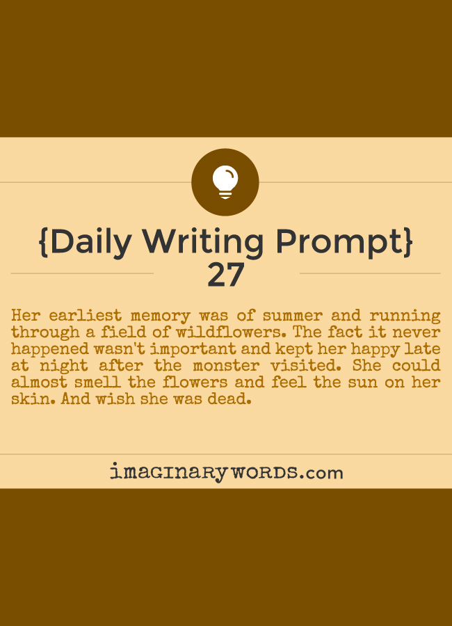 Daily Writing Prompts: Her earliest memory was of summer and running through a field of wildflowers. The fact it never happened wasn't important and kept her happy late at night after the monster visited. She could almost smell the flowers and feel the sun on her skin. And wish she was dead.