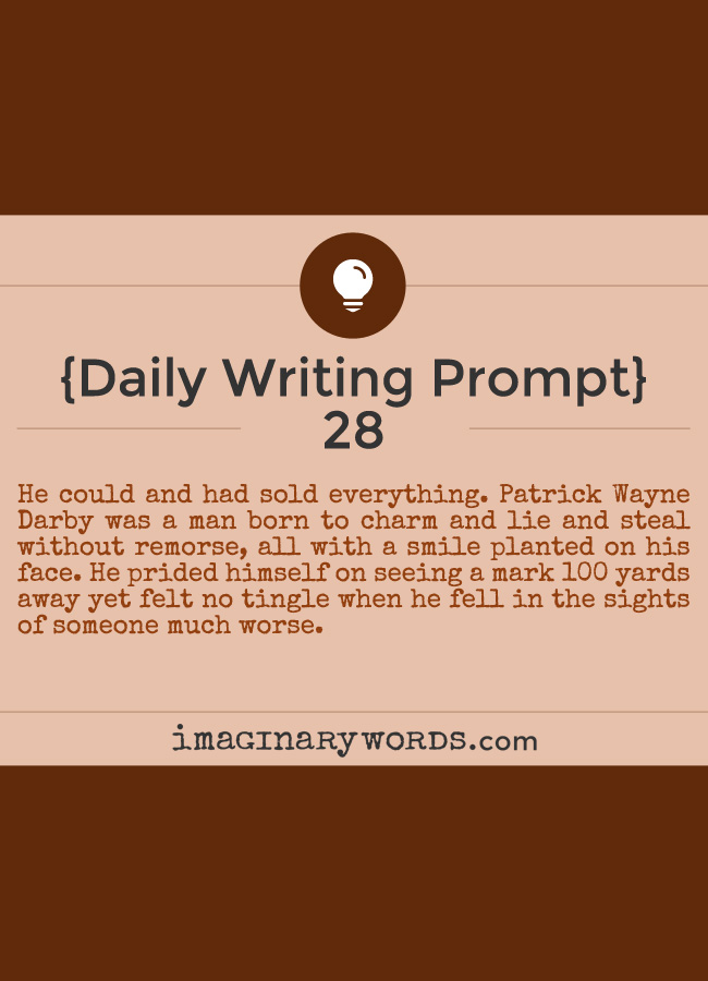 Daily Writing Prompts: He could and had sold everything. Patrick Wayne Darby was a man born to charm and lie and steal without remorse, all with a smile planted on his face. He prided himself on seeing a mark 100 yards away yet felt no tingle when he fell in the sights of someone much worse.
