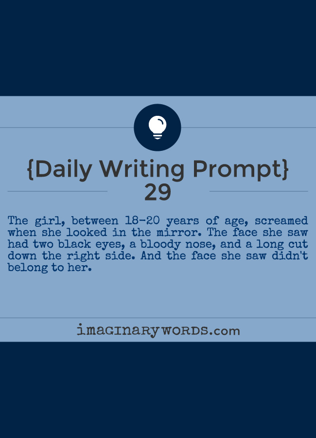 Daily Writing Prompts: The girl, between 18-20 years of age, screamed when she looked in the mirror. The face she saw had two black eyes, a bloody nose, and a long cut down the right side. And the face she saw didn't belong to her.