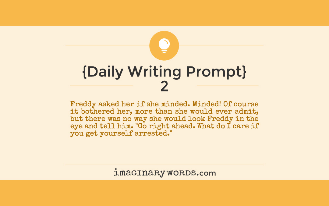 "Daily Writing Prompts: Freddy asked her if she minded. Minded! Of course it bothered her, more than she would ever admit, but there was no way she would look Freddy in the eye and tell him. ""Go right ahead. What do I care if you get yourself arrested."""