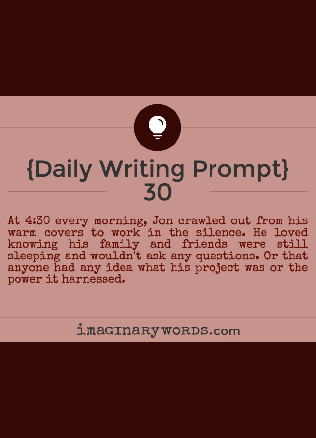 Daily Writing Prompts: At 4:30 every morning, Jon crawled out from his warm covers to work in the silence. He loved knowing his family and friends were still sleeping and wouldn't ask any questions. Or that anyone had any idea what his project was or the power it harnessed.