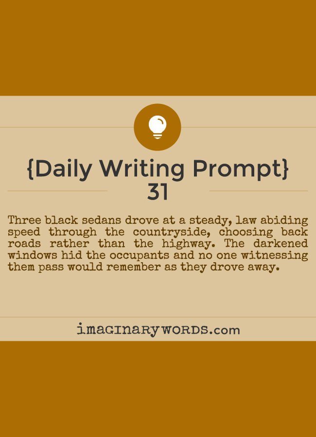 Daily Writing Prompts: Three black sedans drove at a steady, law abiding speed through the countryside, choosing back roads rather than the highway. The darkened windows hid the occupants and no one witnessing them pass would remember as they drove away.
