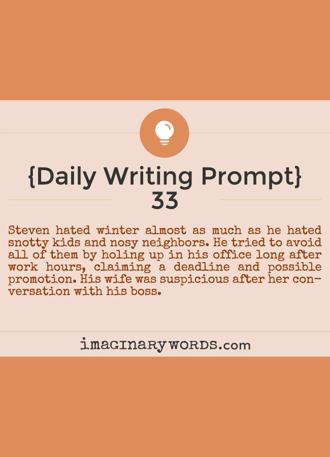 Daily Writing Prompts: Steven hated winter almost as much as he hated snotty kids and nosy neighbors. He tried to avoid all of them by holing up in his office long after work hours, claiming a deadline and possible promotion. His wife was suspicious after her conversation with his boss.