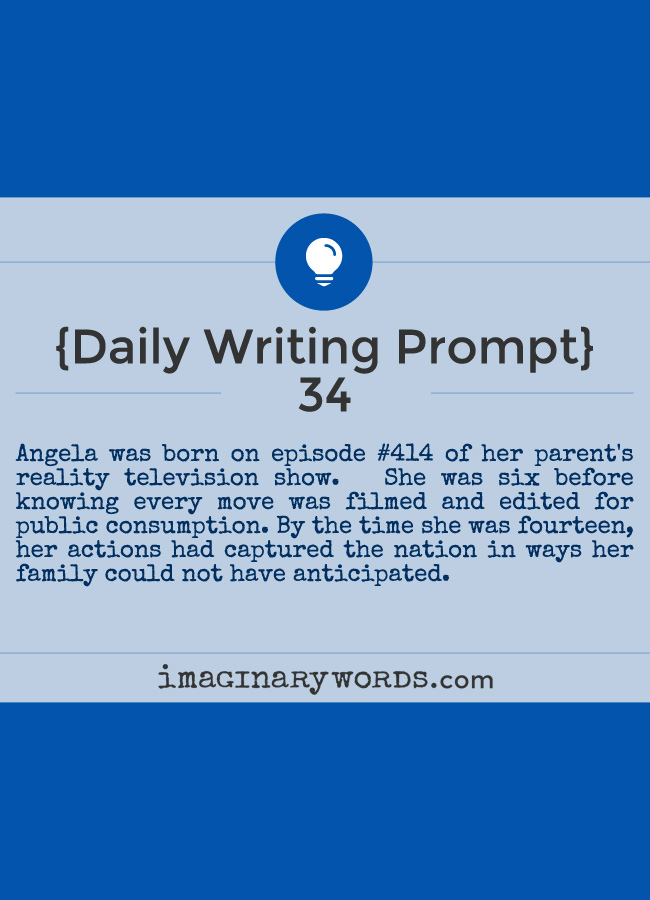 Daily Writing Prompts: Angela was born on episode #414 of her parent's reality television show.   She was six before knowing every move was filmed and edited for public consumption. By the time she was fourteen, her actions had captured the nation in ways her family could not have anticipated.