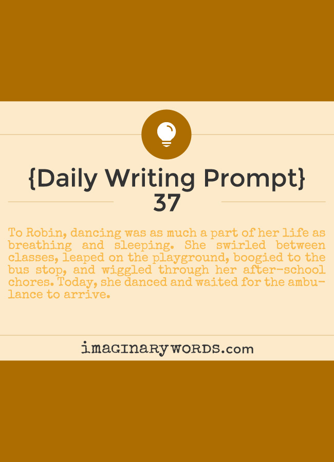 Daily Writing Prompts: To Robin, dancing was as much a part of her life as breathing and sleeping. She swirled between classes, leaped on the playground, boogied to the bus stop, and wiggled through her after-school chores. Today, she danced and waited for the ambulance to arrive.