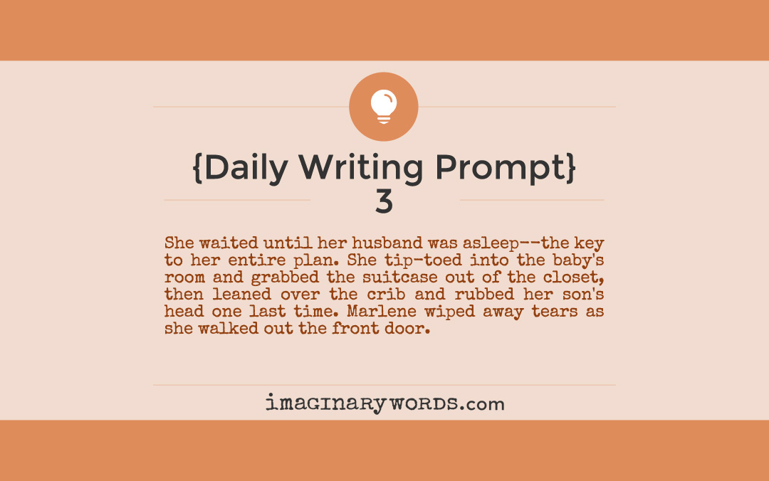 Daily Writing Prompts: She waited until her husband was asleep--the key to her entire plan. She tip-toed into the baby's room and grabbed the suitcase out of the closet, then leaned over the crib and rubbed her son's head one last time. Marlene wiped away tears as she walked out the front door.