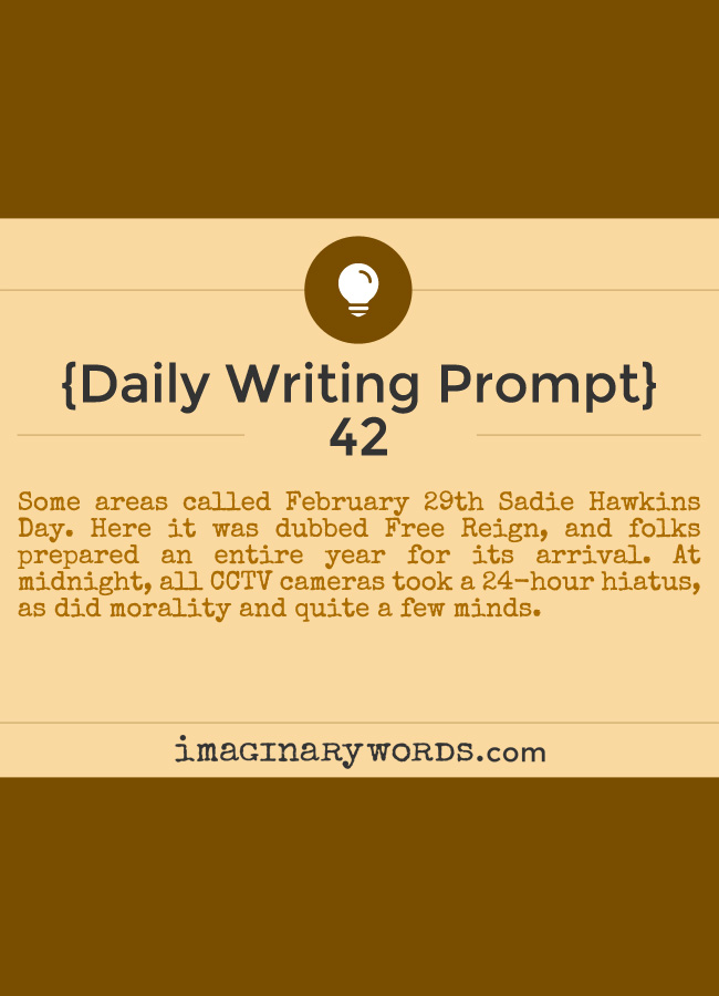 Daily Writing Prompts: Some areas called February 29th Sadie Hawkins Day. Here it was dubbed Free Reign, and folks prepared an entire year for its arrival. At midnight, all CCTV cameras took a 24-hour hiatus, as did morality and quite a few minds.