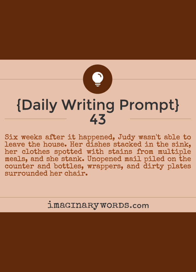 Daily Writing Prompts: Six weeks after it happened, Judy wasn't able to leave the house. Her dishes stacked in the sink, her clothes spotted with stains from multiple meals, and she stank. Unopened mail piled on the counter and bottles, wrappers, and dirty plates surrounded her chair.