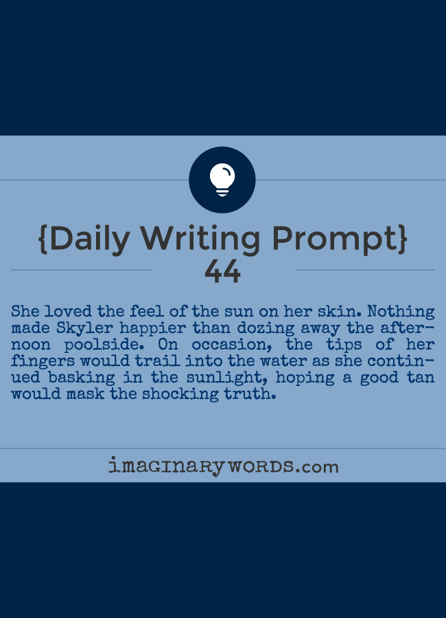Daily Writing Prompts: She loved the feel of the sun on her skin. Nothing made Skyler happier than dozing away the afternoon poolside. On occasion, the tips of her fingers would trail into the water as she continued basking in the sunlight, hoping a good tan would mask the shocking truth.