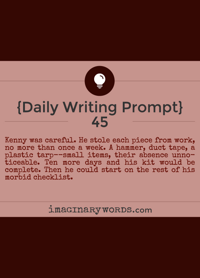 Daily Writing Prompts: Kenny was careful. He stole each piece from work, no more than once a week. A hammer, duct tape, a plastic tarp--small items, their absence unnoticeable. Ten more days and his kit would be complete. Then he could start on the rest of his morbid checklist.