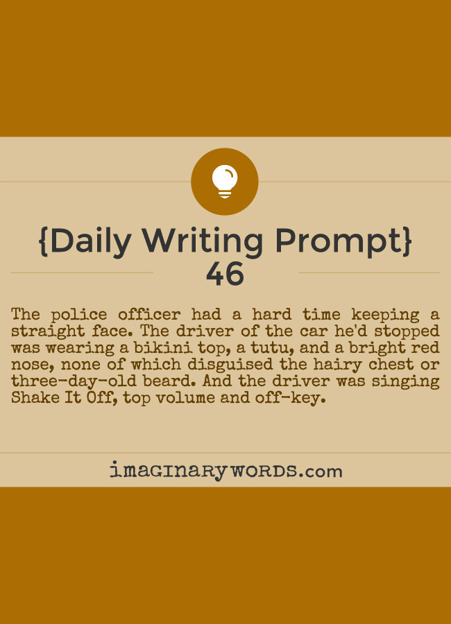 Daily Writing Prompts: The police officer had a hard time keeping a straight face. The driver of the car he'd stopped was wearing a bikini top, a tutu, and a bright red nose, none of which disguised the hairy chest or three-day-old beard. And the driver was singing Shake It Off, top volume and off-key.