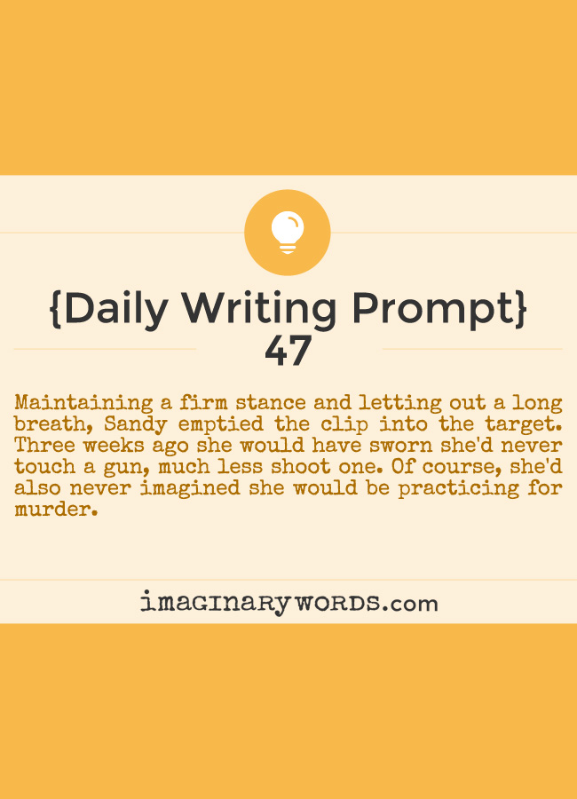 Daily Writing Prompts: Maintaining a firm stance and letting out a long breath, Sandy emptied the clip into the target. Three weeks ago she would have sworn she'd never touch a gun, much less shoot one. Of course, she'd also never imagined she would be practicing for murder.