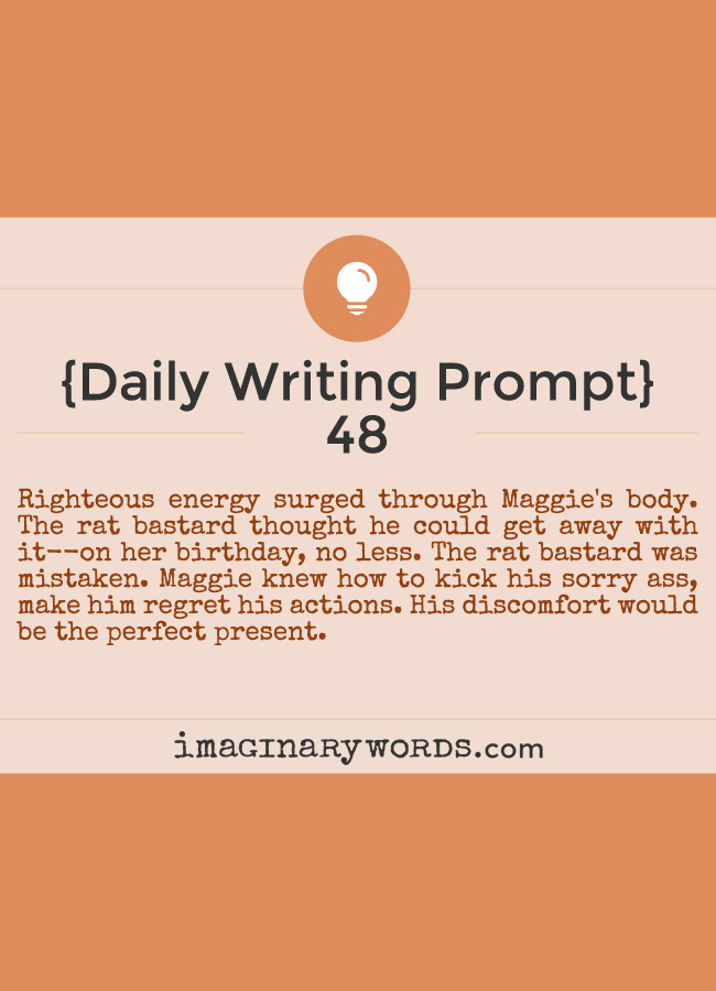 Daily Writing Prompts: Righteous energy surged through Maggie's body. The rat bastard thought he could get away with it--on her birthday, no less. The rat bastard was mistaken. Maggie knew how to kick his sorry ass, make him regret his actions. His discomfort would be the perfect present.