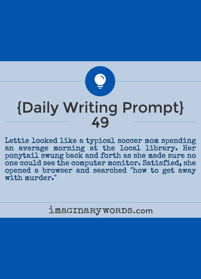 Daily Writing Prompts: Lettie looked like a typical soccer mom spending an average morning at the local library. Her ponytail swung back and forth as she made sure no one could see the computer monitor. Satisfied, she opened a browser and searched 'how to get away with murder.'
