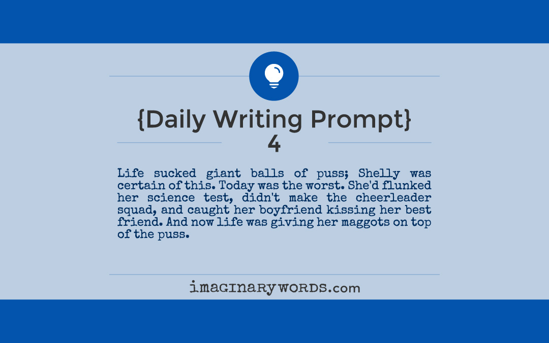 Daily Writing Prompts: Life sucked giant balls of puss; Shelly was certain of this. Today was the worst. She'd flunked her science test, didn't make the cheerleader squad, and caught her boyfriend kissing her best friend. And now life was giving her maggots on top of the puss.