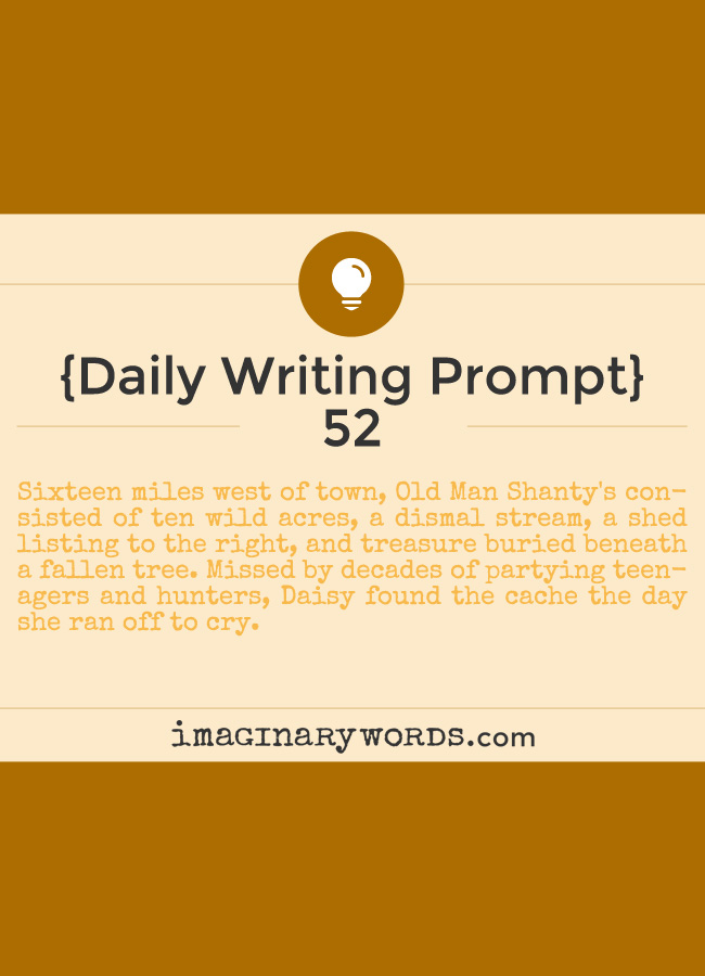 Daily Writing Prompts: Sixteen miles west of town, Old Man Shanty's consisted of ten wild acres, a dismal stream, a shed listing to the right, and treasure buried beneath a fallen tree. Missed by decades of partying teenagers and hunters, Daisy found the cache the day she ran off to cry.