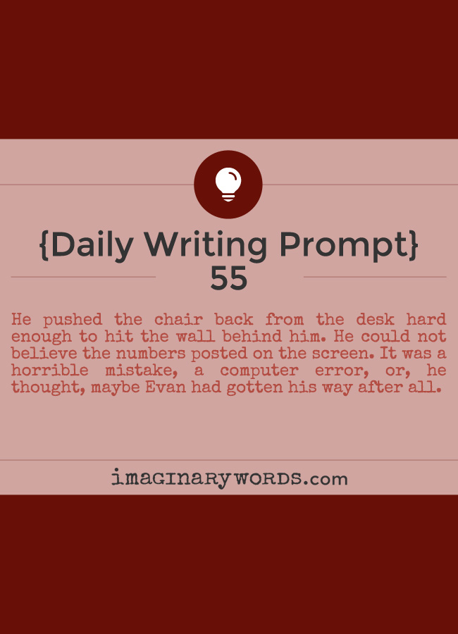 Daily Writing Prompts: He pushed the chair back from the desk hard enough to hit the wall behind him. He could not believe the numbers posted on the screen. It was a horrible mistake, a computer error, or, he thought, maybe Evan had gotten his way after all.