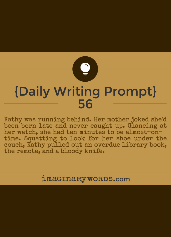 Daily Writing Prompts: Kathy was running behind. Her mother joked she'd been born late and never caught up. Glancing at her watch, she had ten minutes to be almost-on-time. Squatting to look for her shoe under the couch, Kathy pulled out an overdue library book, the remote, and a bloody knife.