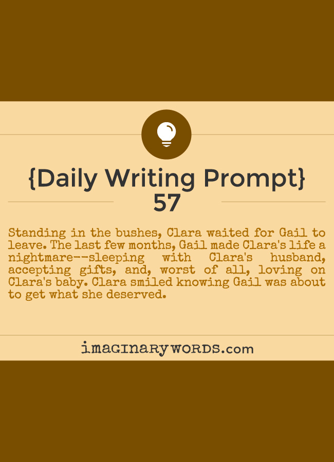 Daily Writing Prompts: Standing in the bushes, Clara waited for Gail to leave. The last few months, Gail made Clara's life a nightmare--sleeping with Clara's husband, accepting gifts, and, worst of all, loving on Clara's baby. Clara smiled knowing Gail was about to get what she deserved.