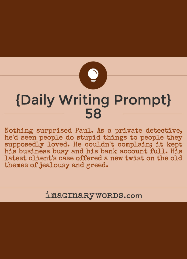 Daily Writing Prompts: Nothing surprised Paul. As a private detective, he'd seen people do stupid things to people they supposedly loved. He couldn't complain; it kept his business busy and his bank account full. His latest client's case offered a new twist on the old themes of jealousy and greed.