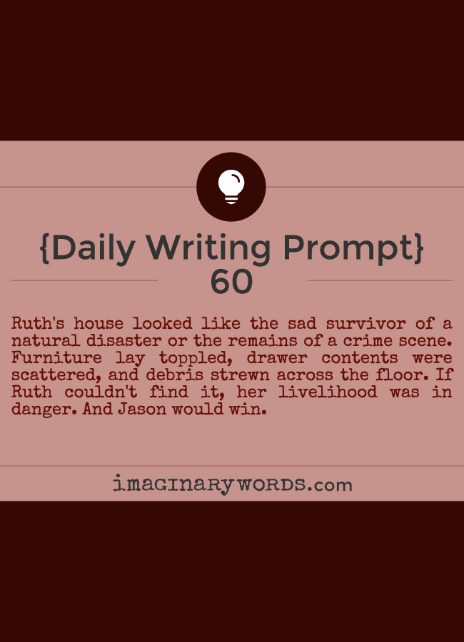 Daily Writing Prompts: Ruth's house looked like the sad survivor of a natural disaster or the remains of a crime scene. Furniture lay toppled, drawer contents were scattered, and debris strewn across the floor. If Ruth couldn't find it, her livelihood was in danger. And Jason would win.
