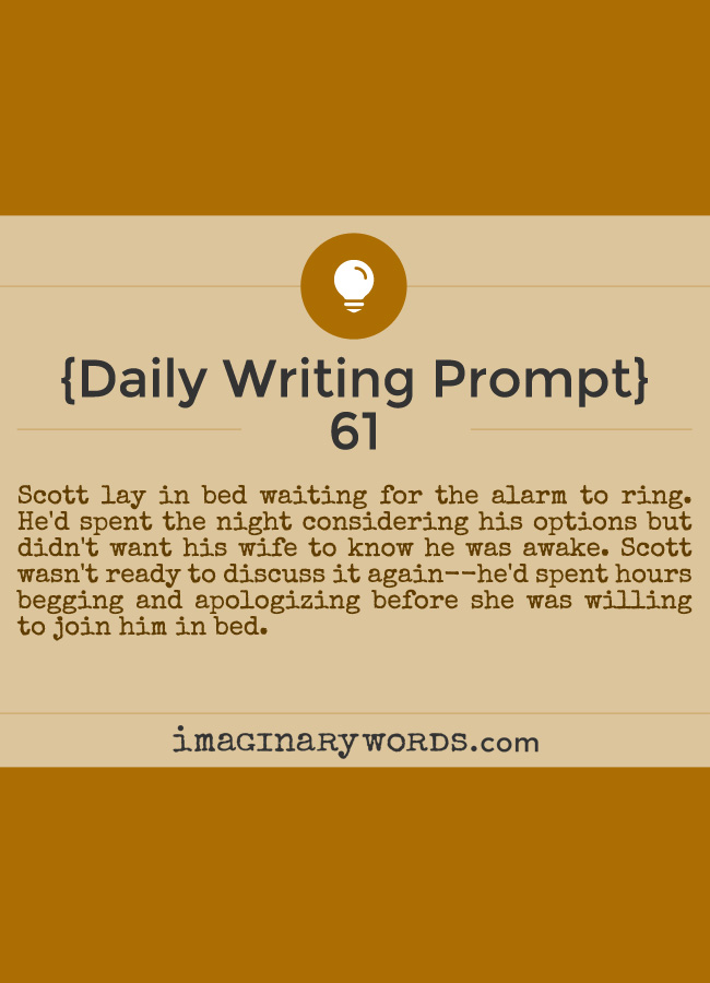 Daily Writing Prompts: Scott lay in bed waiting for the alarm to ring. He'd spent the night considering his options but didn't want his wife to know he was awake. Scott wasn't ready to discuss it again--he'd spent hours begging and apologizing before she was willing to join him in bed.