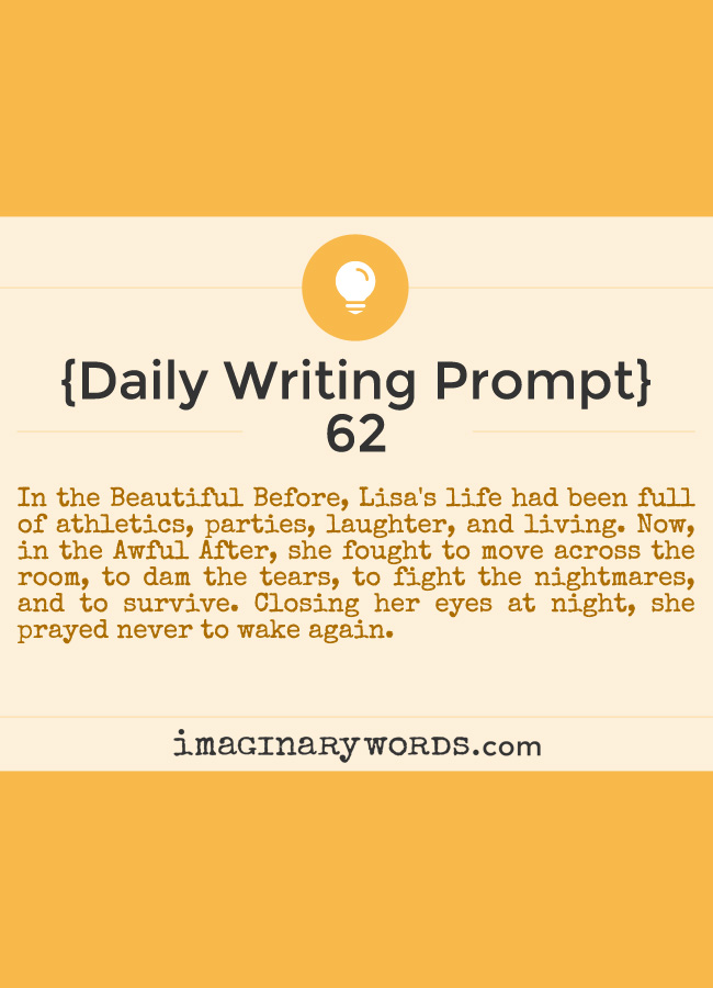 Daily Writing Prompts: In the Beautiful Before, Lisa's life had been full of athletics, parties, laughter, and living. Now, in the Awful After, she fought to move across the room, to dam the tears, to fight the nightmares, and to survive. Closing her eyes at night, she prayed never to wake again.