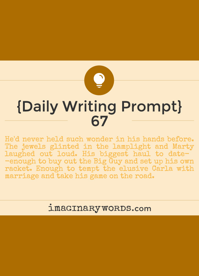 Daily Writing Prompts: He'd never held such wonder in his hands before. The jewels glinted in the lamplight and Marty laughed out loud. His biggest haul to date--enough to buy out the Big Guy and set up his own racket. Enough to tempt the elusive Carla with marriage and take his game on the road.