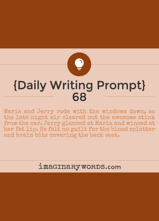 Daily Writing Prompts: Maria and Jerry rode with the windows down, so the late night air cleared out the awesome stink from the car. Jerry glanced at Maria and winced at her fat lip. He felt no guilt for the blood splatter and brain bits covering the back seat.