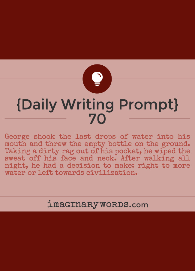 Daily Writing Prompts: George shook the last drops of water into his mouth and threw the empty bottle on the ground. Taking a dirty rag out of his pocket, he wiped the sweat off his face and neck. After walking all night, he had a decision to make: right to more water or left towards civilization.